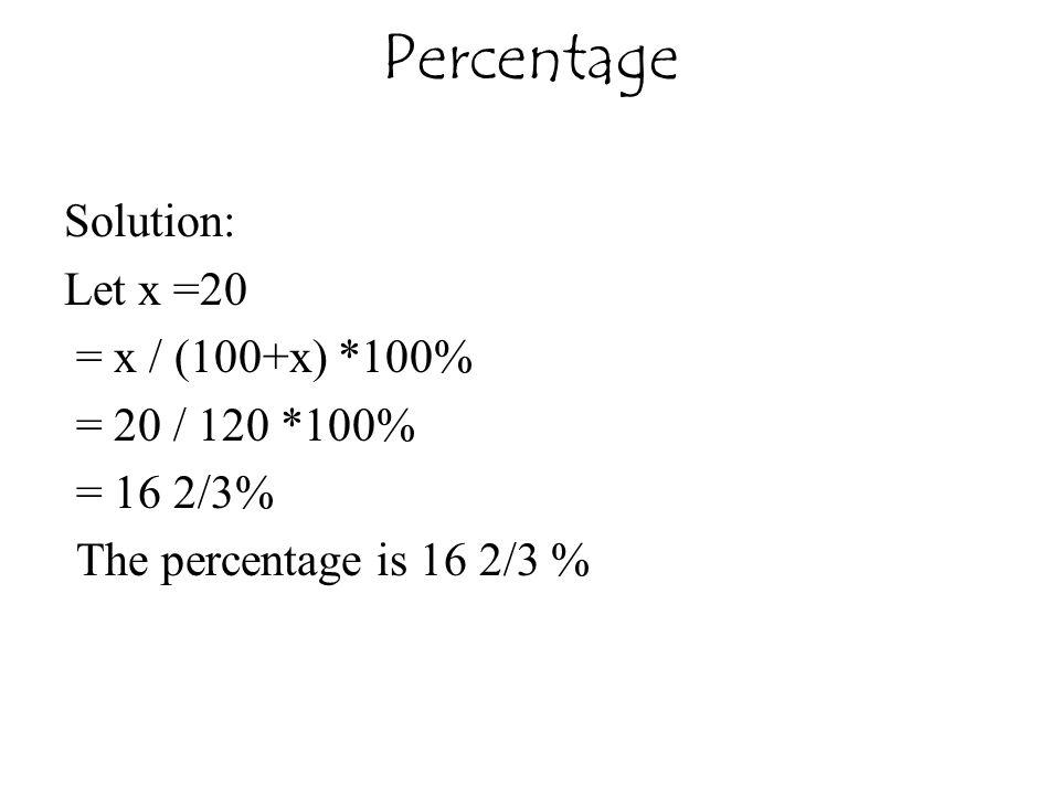 Percentage Solution: Let x =20 = x / (100+x) *100% = 20 / 120 *100%