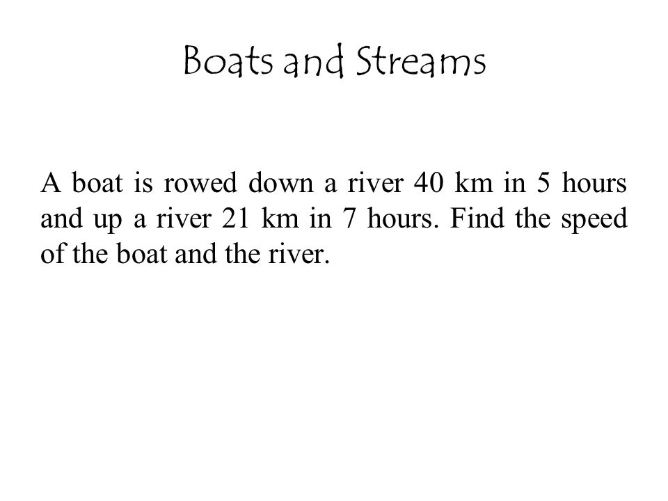 Boats and Streams A boat is rowed down a river 40 km in 5 hours and up a river 21 km in 7 hours.