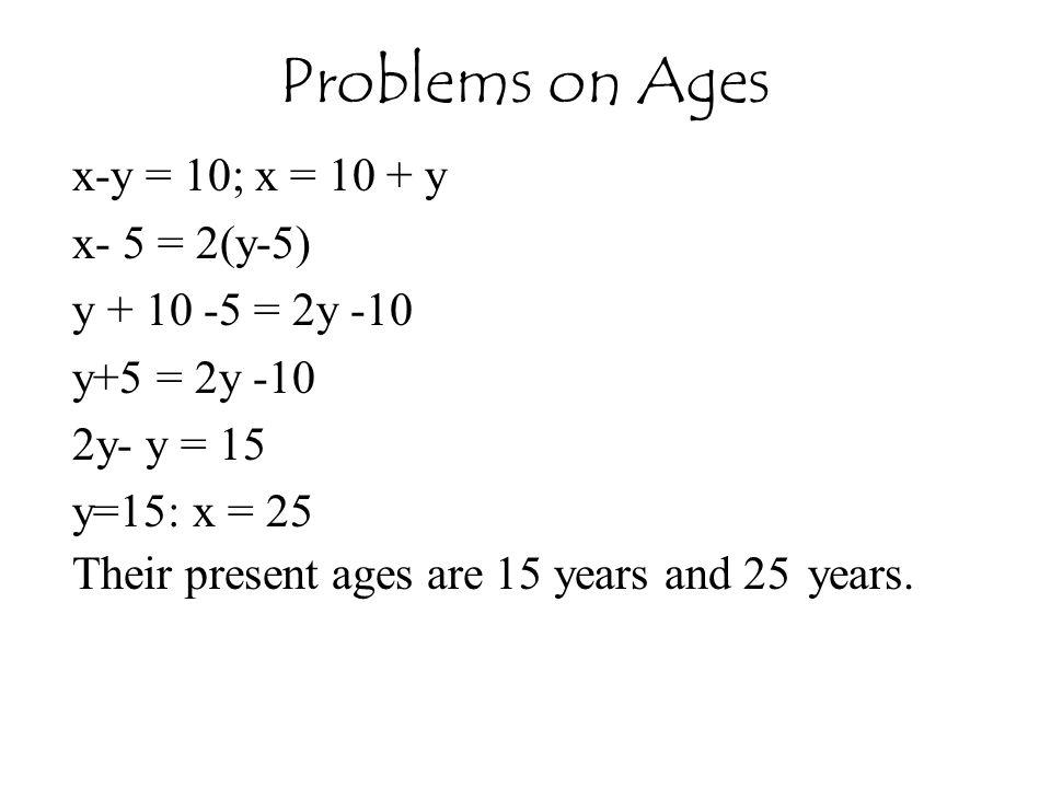 Problems on Ages x-y = 10; x = 10 + y x- 5 = 2(y-5) y + 10 -5 = 2y -10