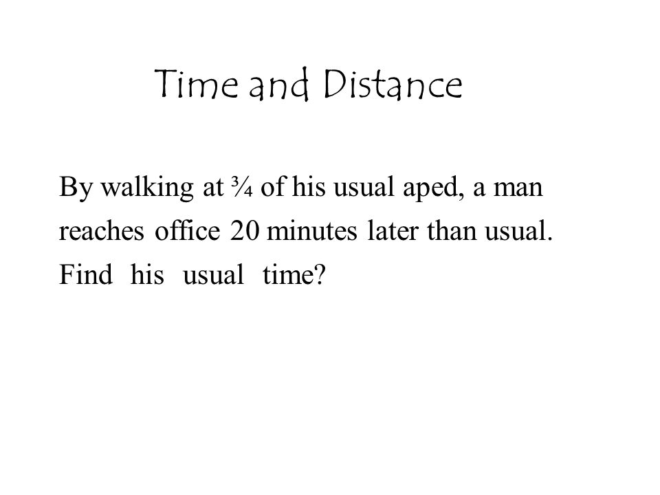 Time and Distance By walking at ¾ of his usual aped, a man