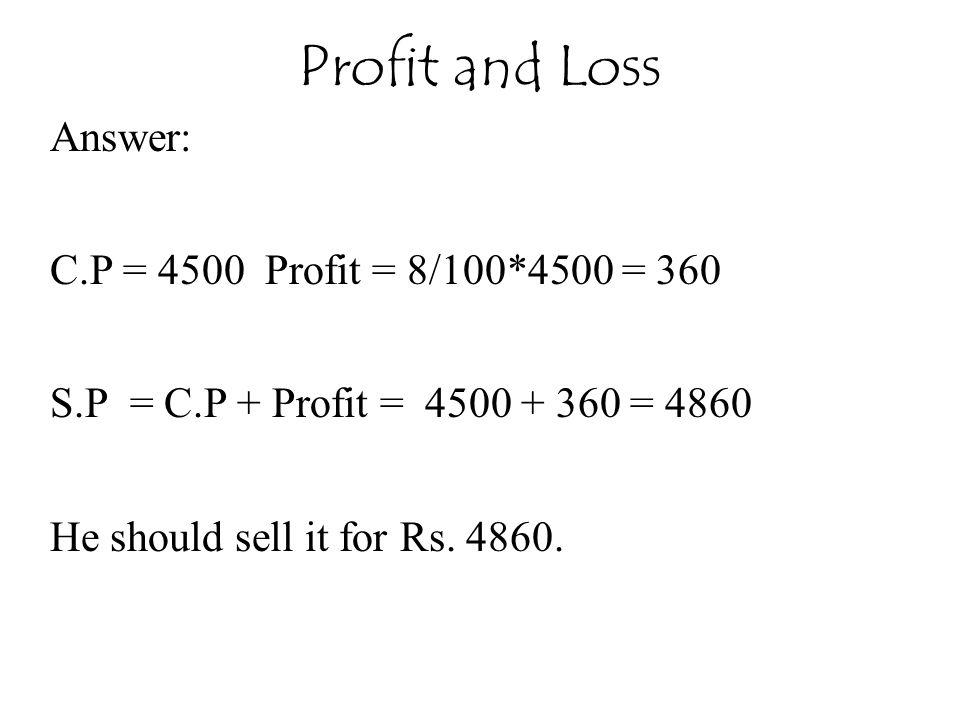 Profit and Loss Answer: C.P = 4500 Profit = 8/100*4500 = 360