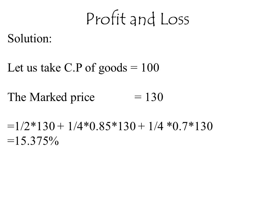 Profit and Loss Solution: Let us take C.P of goods = 100