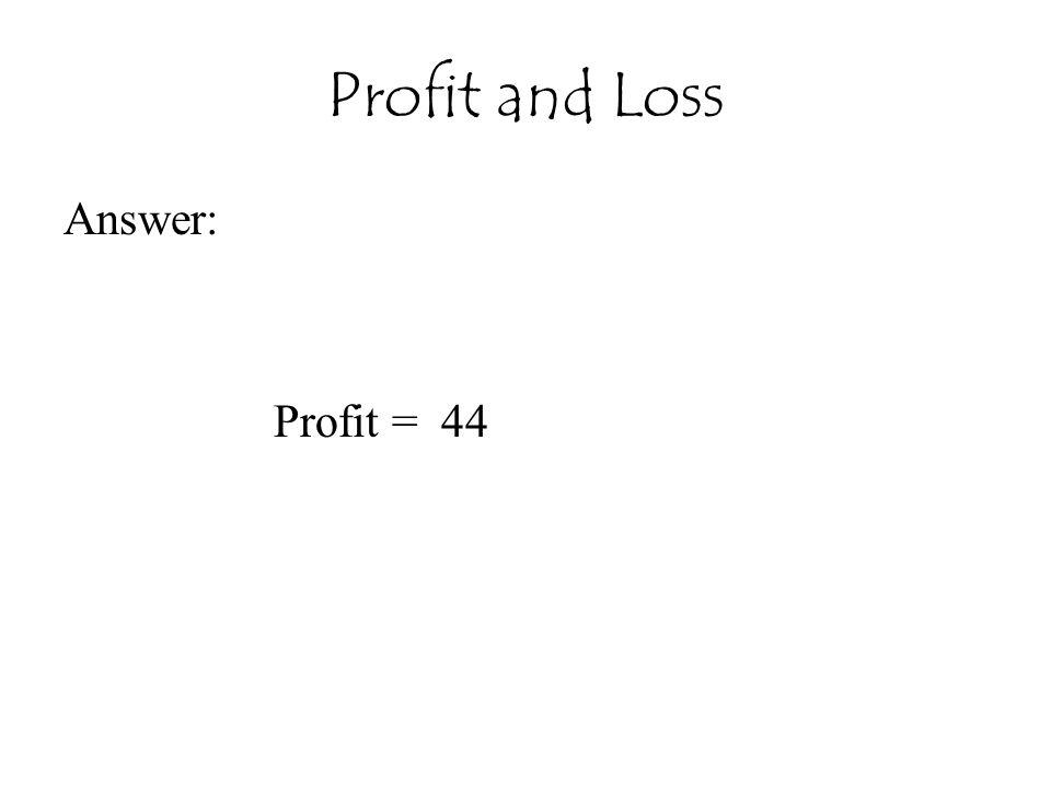 Profit and Loss Answer: Profit = 44