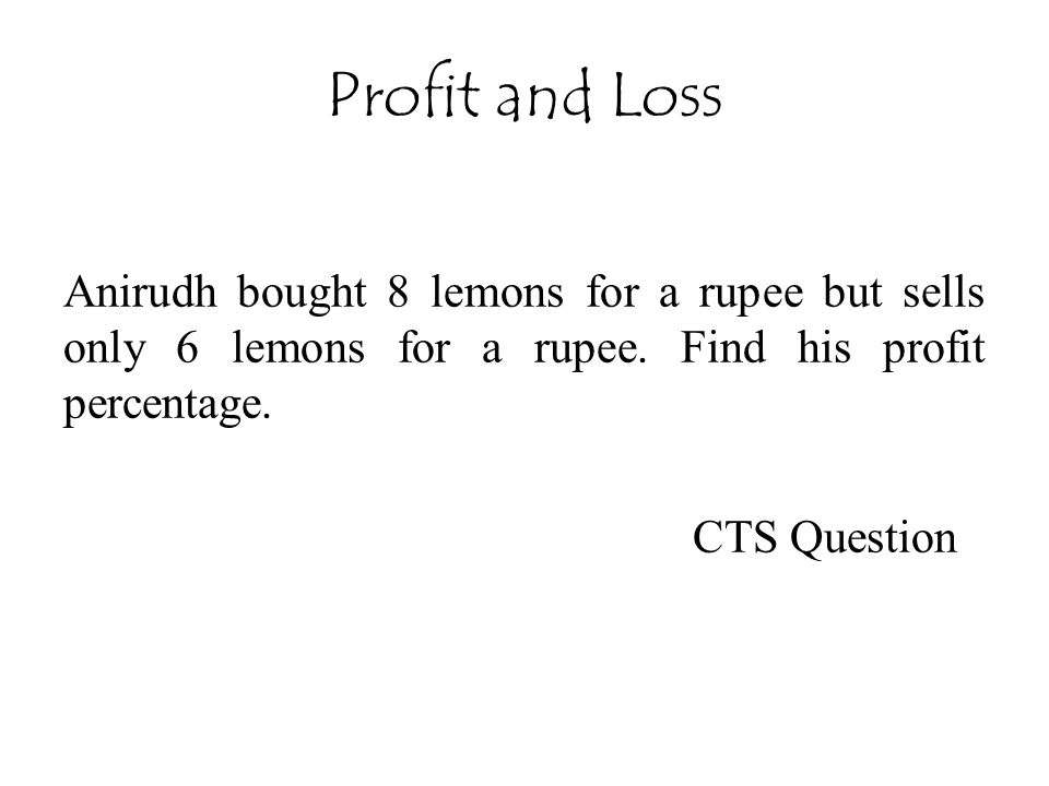 Profit and Loss Anirudh bought 8 lemons for a rupee but sells only 6 lemons for a rupee. Find his profit percentage.