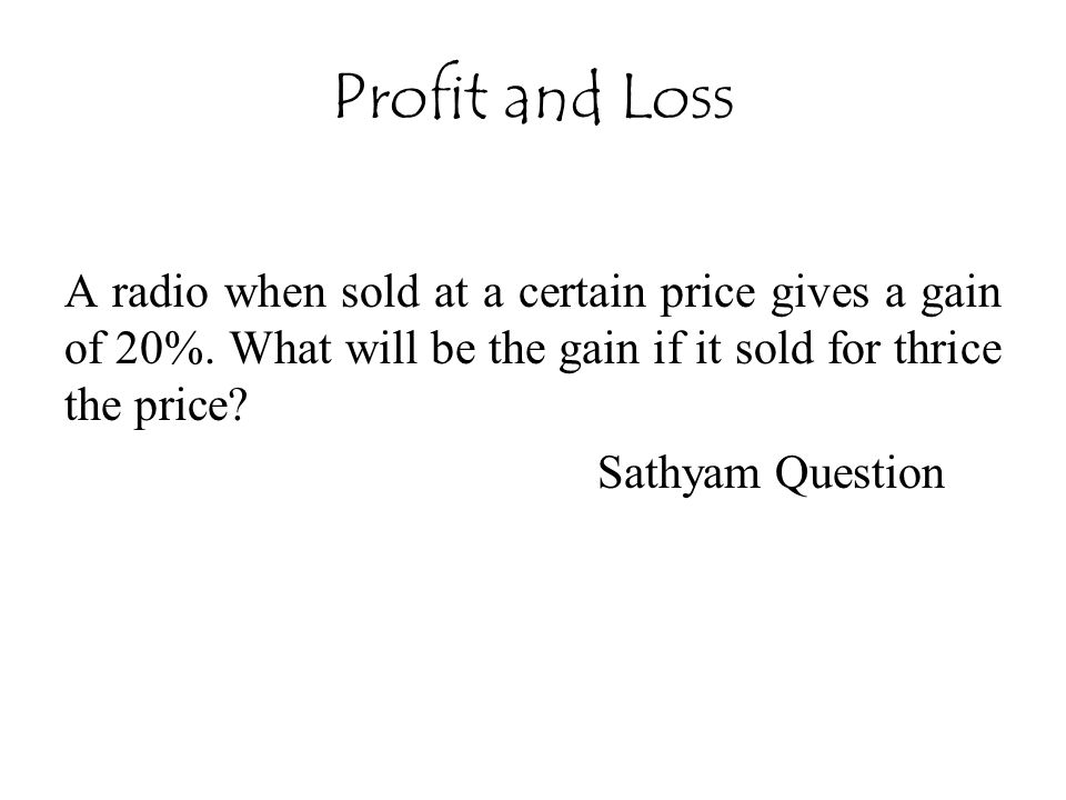 Profit and Loss A radio when sold at a certain price gives a gain of 20%. What will be the gain if it sold for thrice the price