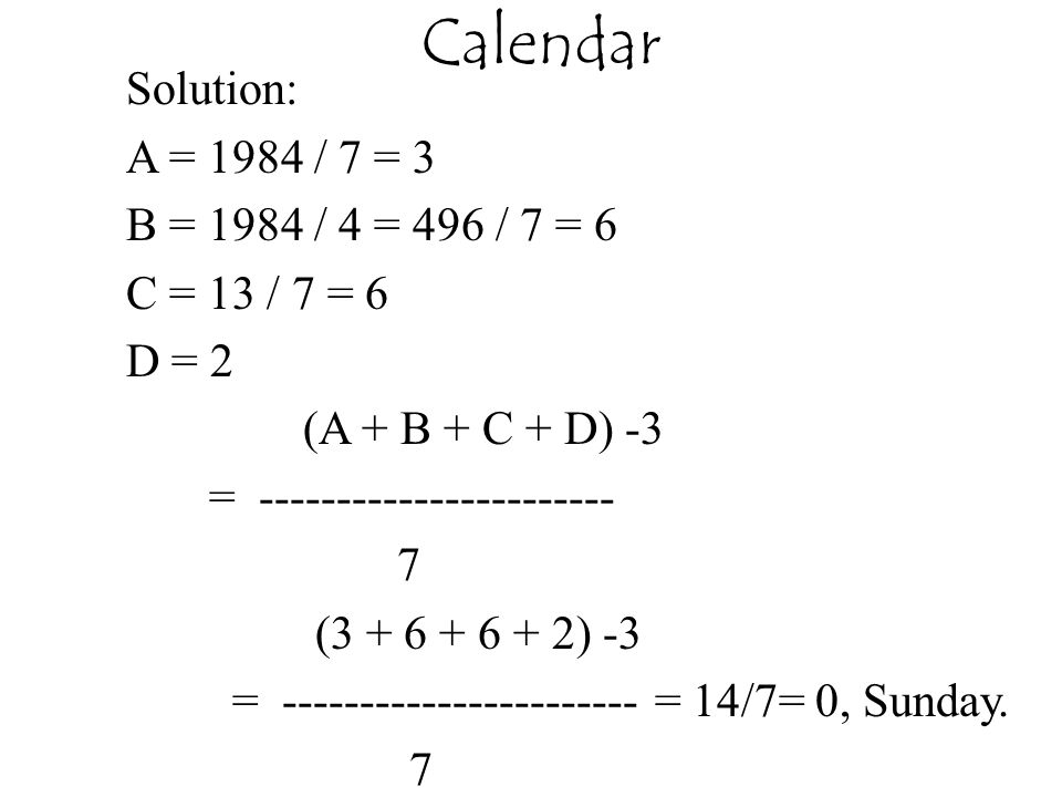 Calendar Solution: A = 1984 / 7 = 3 B = 1984 / 4 = 496 / 7 = 6