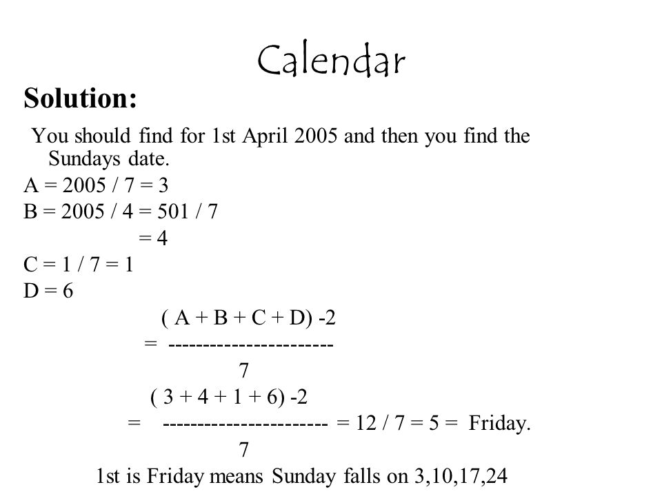 Calendar Solution: You should find for 1st April 2005 and then you find the Sundays date. A = 2005 / 7 = 3.
