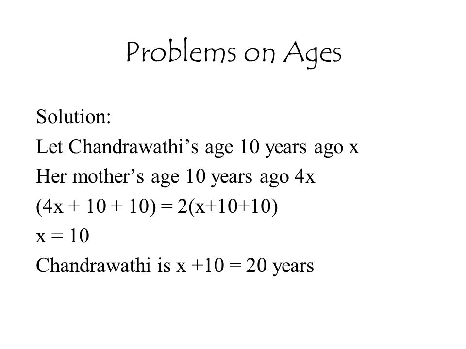 Problems on Ages Solution: Let Chandrawathi's age 10 years ago x