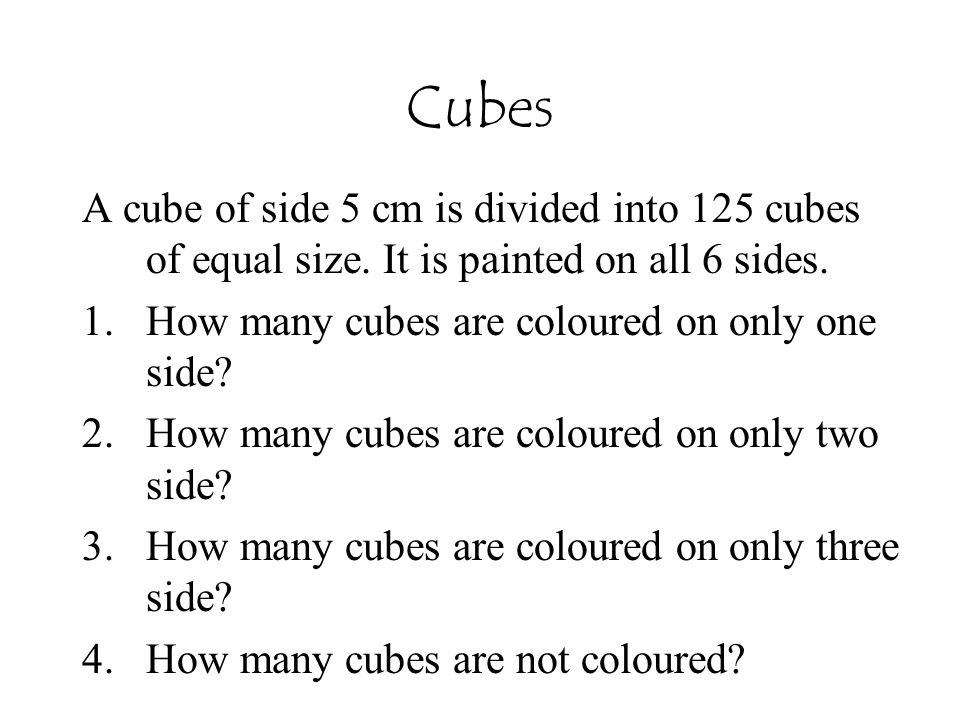 Cubes A cube of side 5 cm is divided into 125 cubes of equal size. It is painted on all 6 sides. How many cubes are coloured on only one side