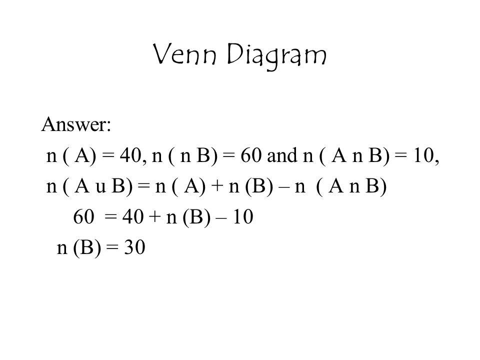 Venn Diagram Answer: n ( A) = 40, n ( n B) = 60 and n ( A n B) = 10,