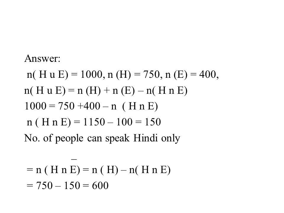 Answer: n( H u E) = 1000, n (H) = 750, n (E) = 400, n( H u E) = n (H) + n (E) – n( H n E) 1000 = 750 +400 – n ( H n E)