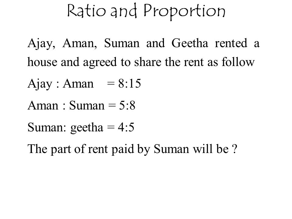 Ratio and Proportion Ajay, Aman, Suman and Geetha rented a house and agreed to share the rent as follow.