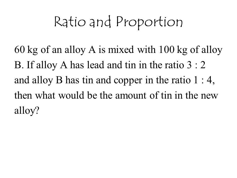Ratio and Proportion 60 kg of an alloy A is mixed with 100 kg of alloy