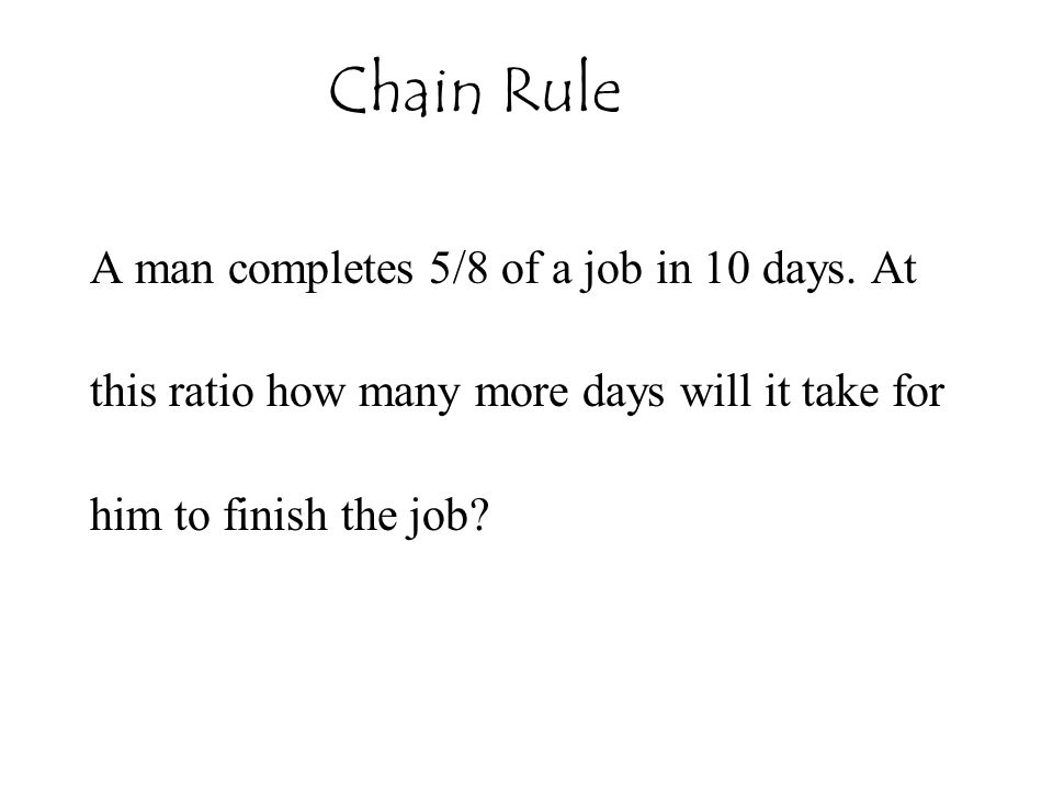 Chain Rule A man completes 5/8 of a job in 10 days. At