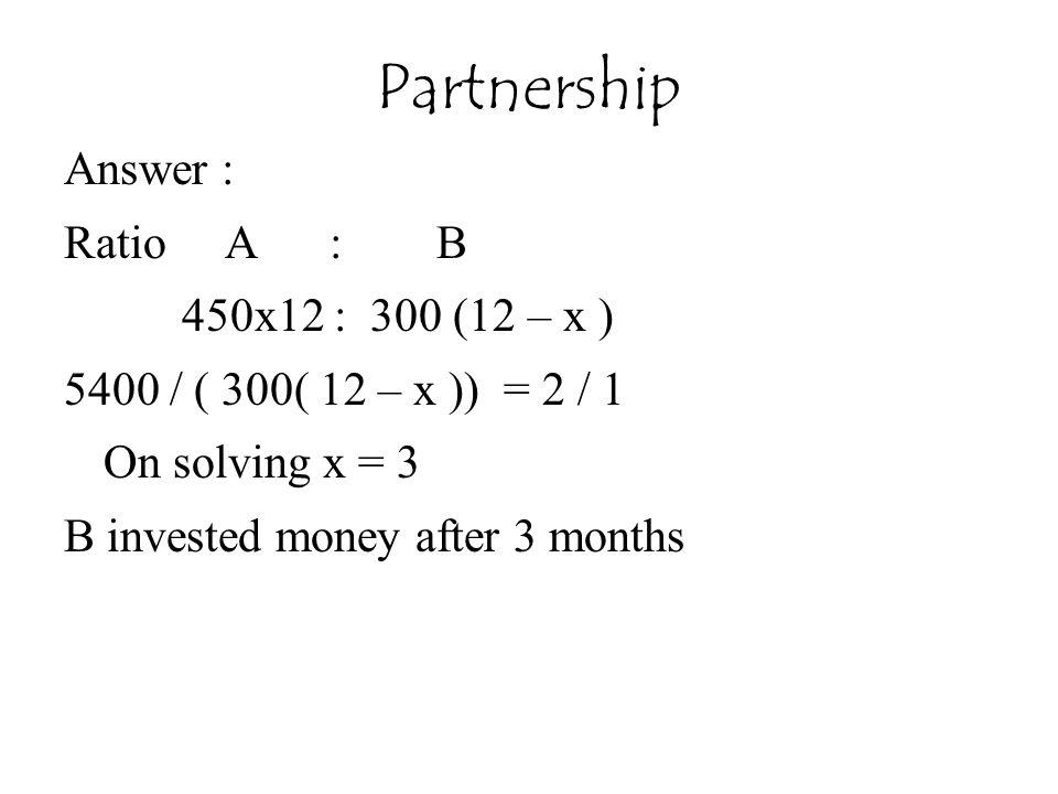 Partnership Answer : Ratio A : B 450x12 : 300 (12 – x )
