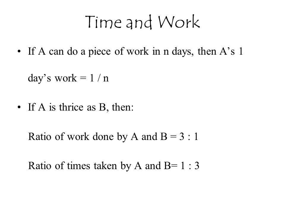 Time and Work If A can do a piece of work in n days, then A's 1 day's work = 1 / n. If A is thrice as B, then: