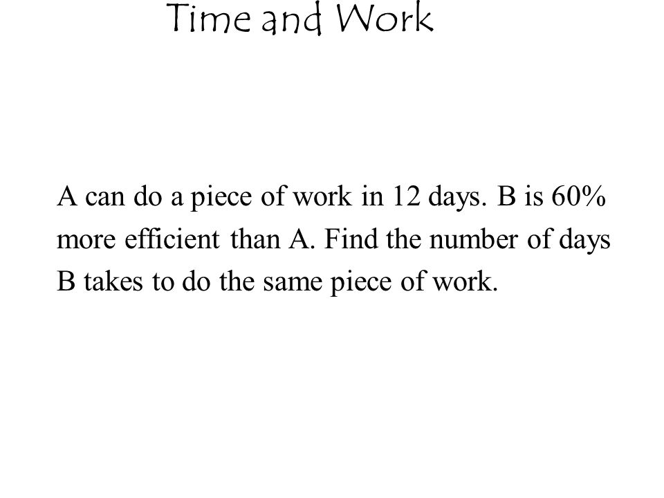 Time and Work A can do a piece of work in 12 days. B is 60%
