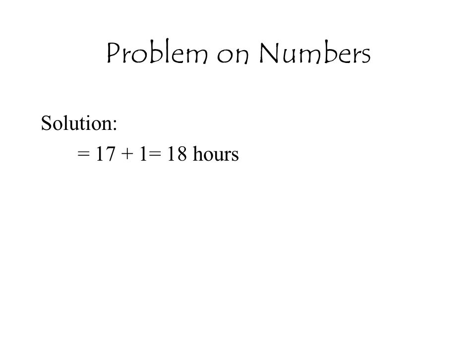 Problem on Numbers Solution: = 17 + 1= 18 hours