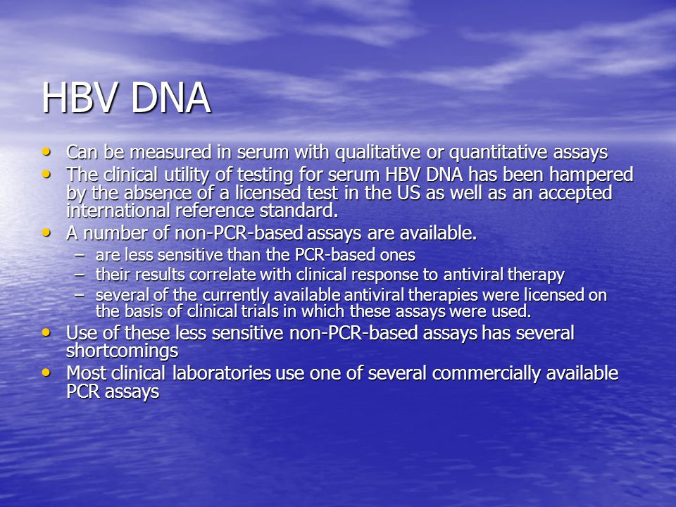 HBV DNA Can be measured in serum with qualitative or quantitative assays.