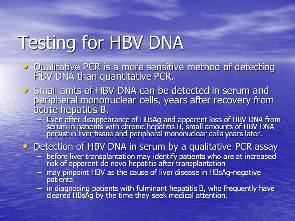Testing for HBV DNA Qualitative PCR is a more sensitive method of detecting HBV DNA than quantitative PCR.
