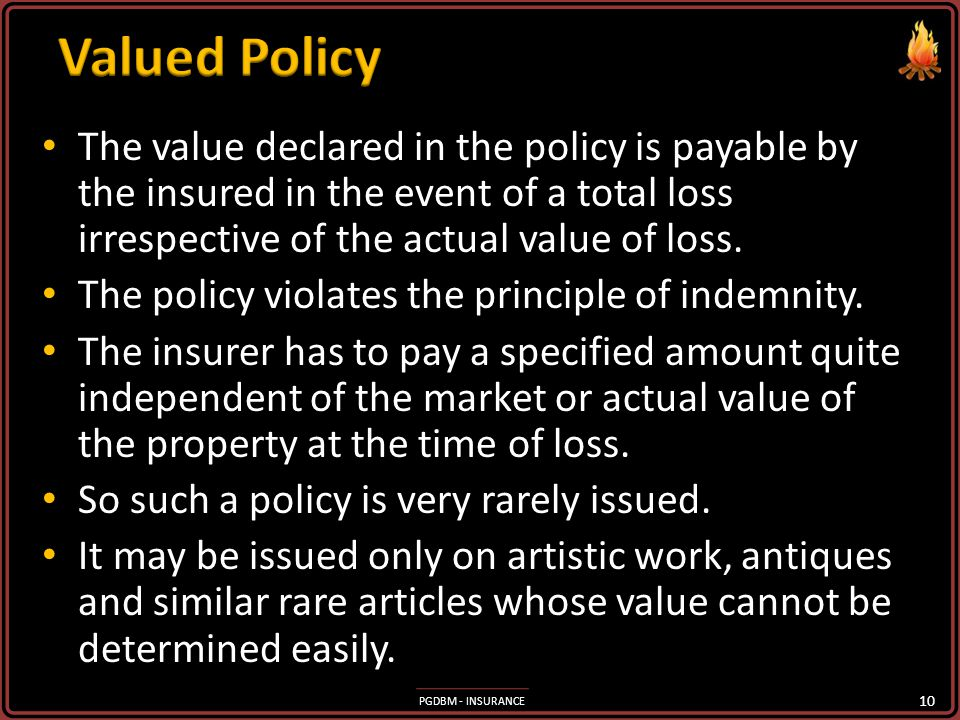 Valued Policy The value declared in the policy is payable by the insured in the event of a total loss irrespective of the actual value of loss.