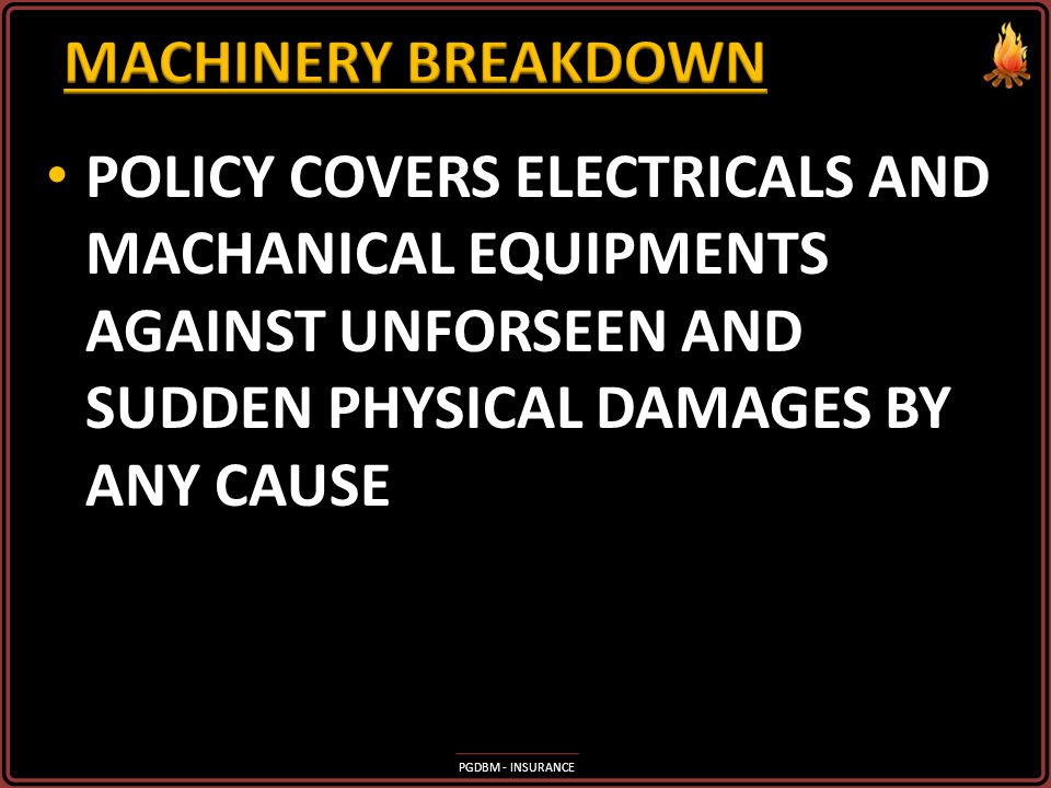 MACHINERY BREAKDOWN POLICY COVERS ELECTRICALS AND MACHANICAL EQUIPMENTS AGAINST UNFORSEEN AND SUDDEN PHYSICAL DAMAGES BY ANY CAUSE.