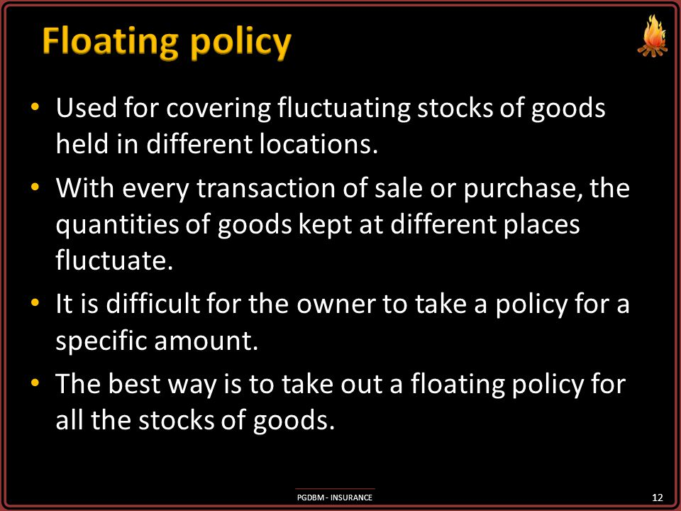 Floating policy Used for covering fluctuating stocks of goods held in different locations.