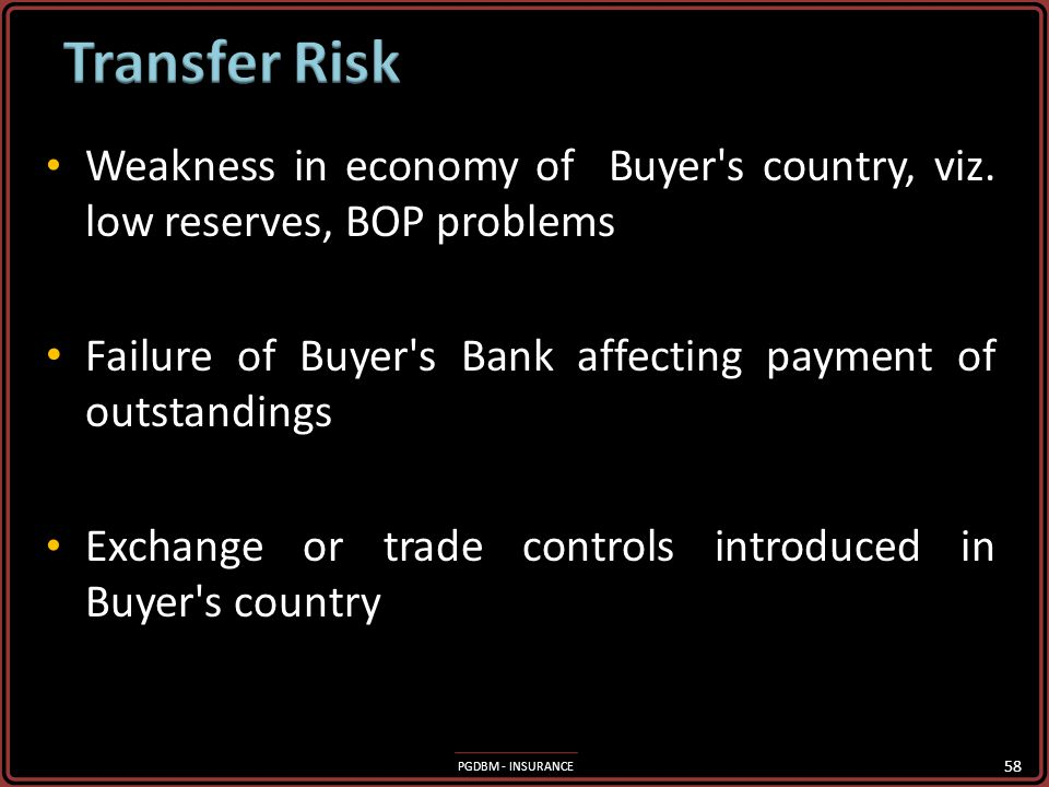 Transfer Risk Weakness in economy of Buyer s country, viz. low reserves, BOP problems. Failure of Buyer s Bank affecting payment of outstandings.