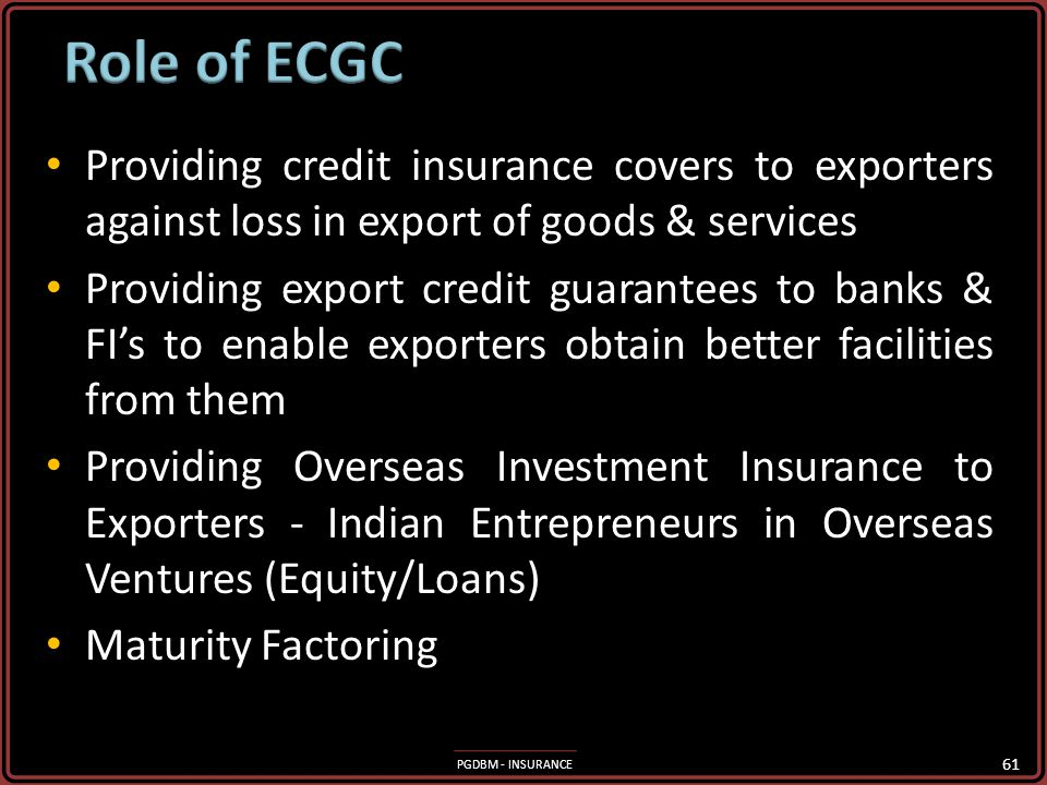 Role of ECGC Providing credit insurance covers to exporters against loss in export of goods & services.