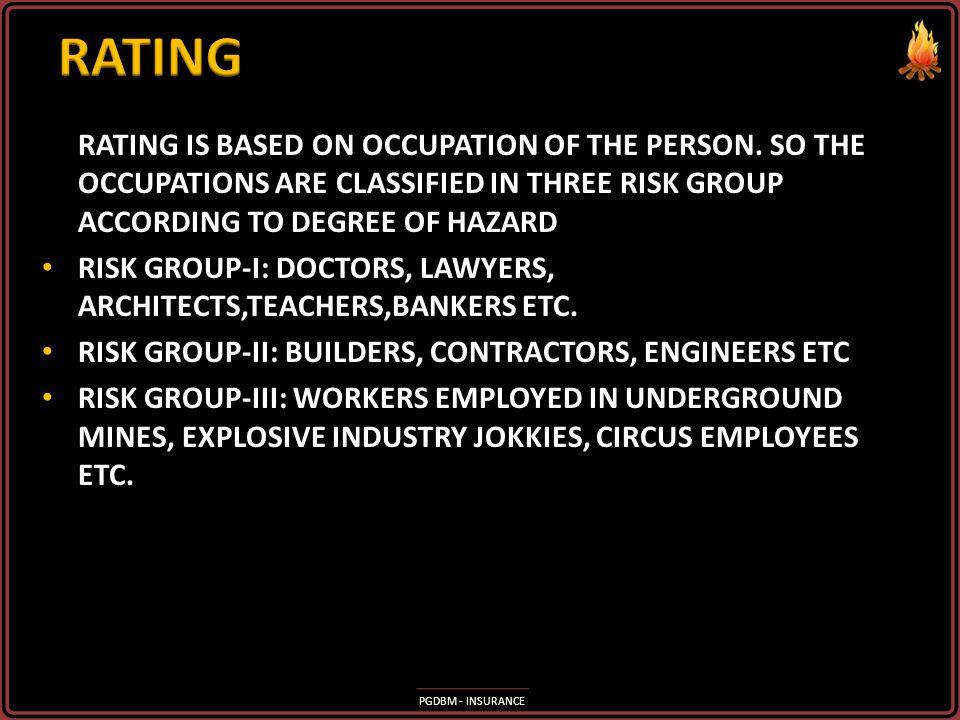 RATING RATING IS BASED ON OCCUPATION OF THE PERSON. SO THE OCCUPATIONS ARE CLASSIFIED IN THREE RISK GROUP ACCORDING TO DEGREE OF HAZARD.