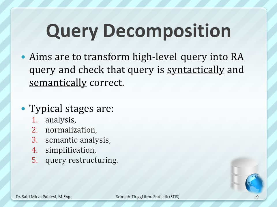 Query Decomposition Aims are to transform high-level query into RA query and check that query is syntactically and semantically correct.