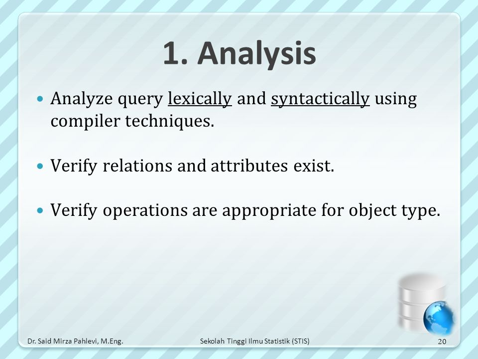 1. Analysis Analyze query lexically and syntactically using compiler techniques. Verify relations and attributes exist.
