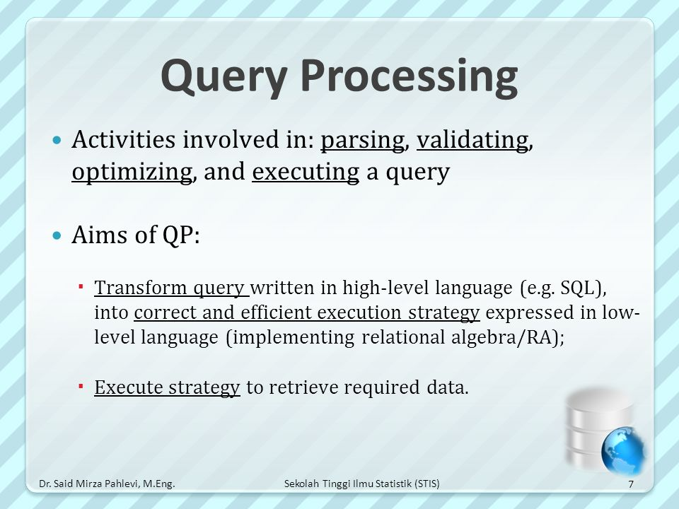 Query Processing Activities involved in: parsing, validating, optimizing, and executing a query. Aims of QP:
