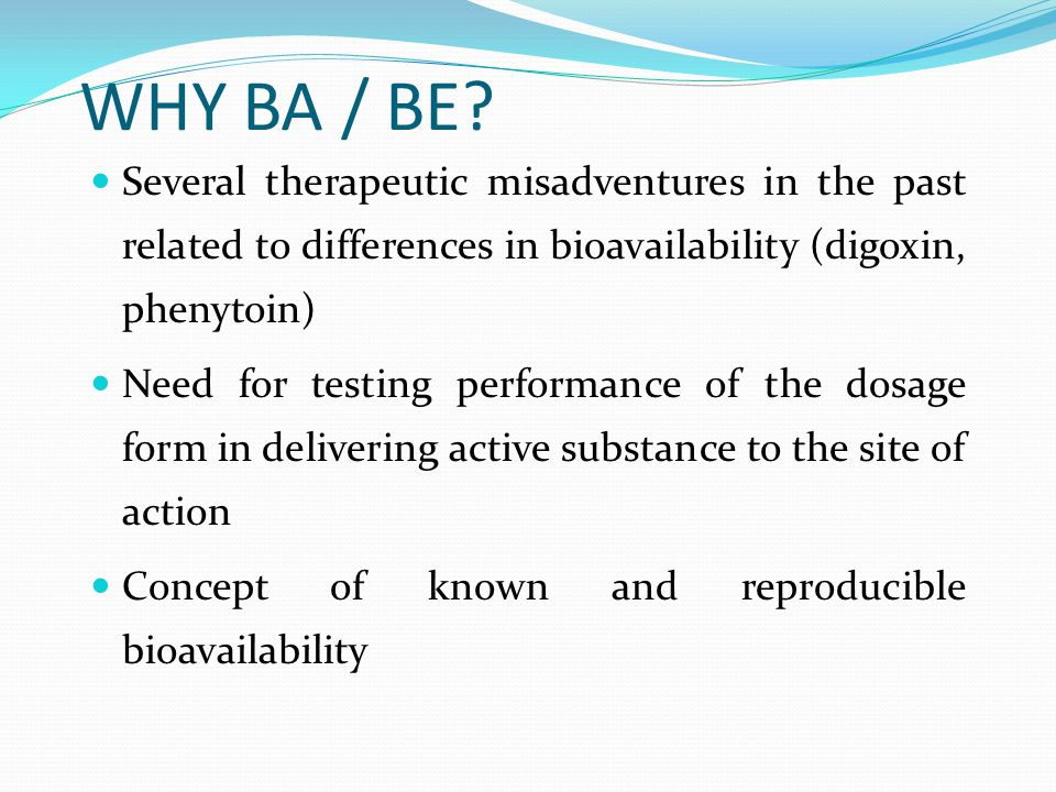 WHY BA / BE Several therapeutic misadventures in the past related to differences in bioavailability (digoxin, phenytoin)‏