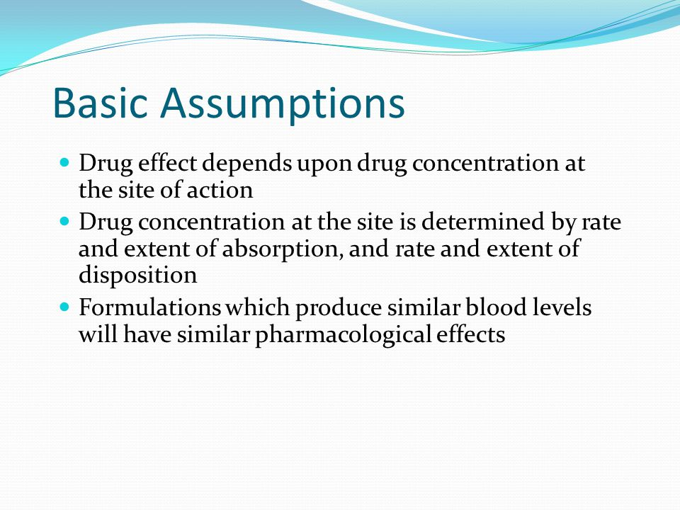 Basic Assumptions Drug effect depends upon drug concentration at the site of action.