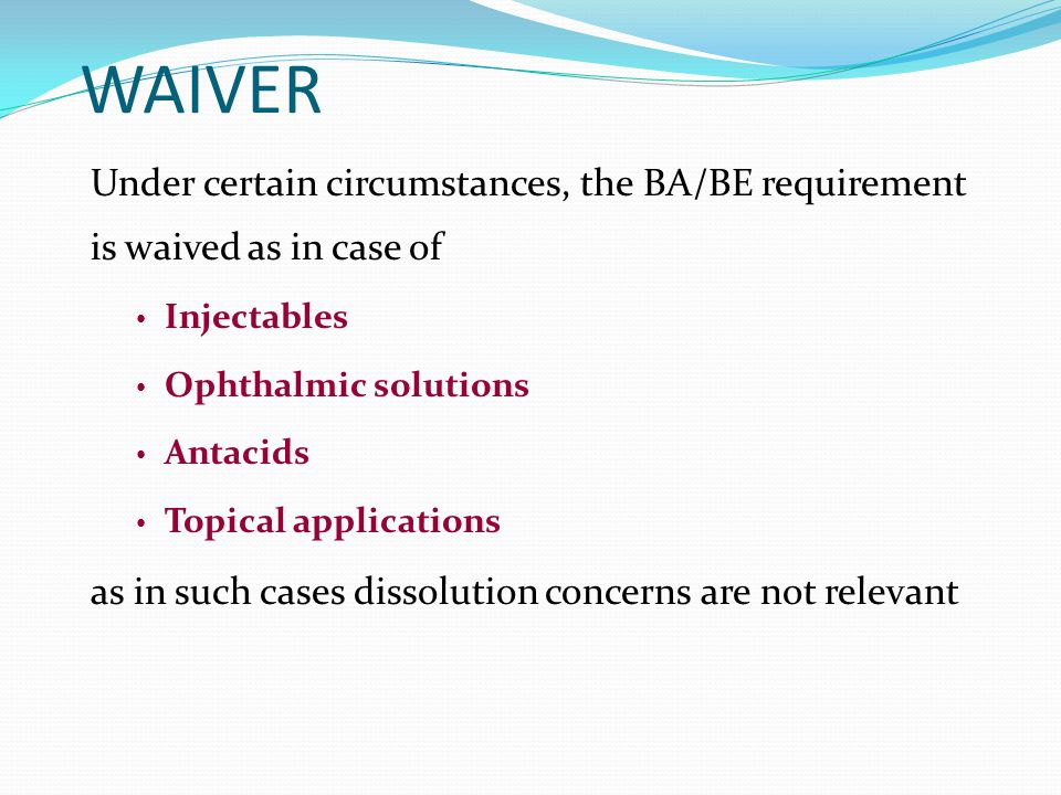 WAIVER Under certain circumstances, the BA/BE requirement is waived as in case of. Injectables. Ophthalmic solutions.