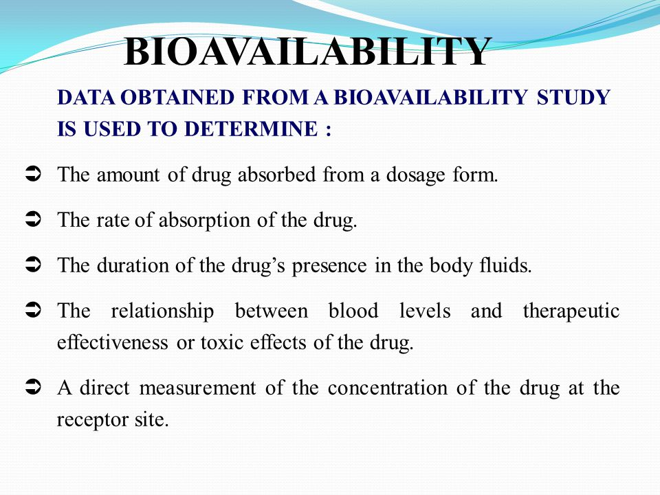 BIOAVAILABILITY DATA OBTAINED FROM A BIOAVAILABILITY STUDY IS USED TO DETERMINE : The amount of drug absorbed from a dosage form.
