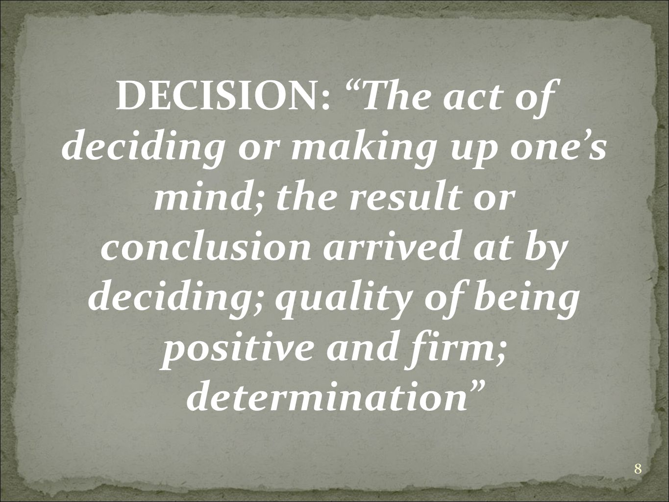 DECISION: The act of deciding or making up one's mind; the result or conclusion arrived at by deciding; quality of being positive and firm; determination