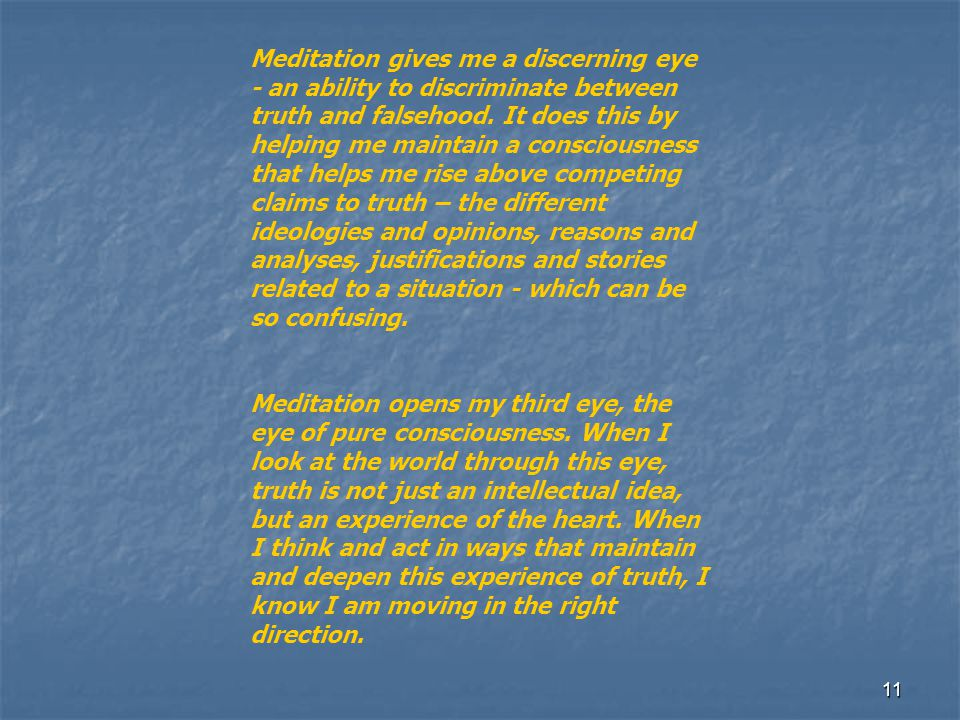 Meditation gives me a discerning eye - an ability to discriminate between truth and falsehood. It does this by helping me maintain a consciousness that helps me rise above competing claims to truth – the different ideologies and opinions, reasons and analyses, justifications and stories related to a situation - which can be so confusing.