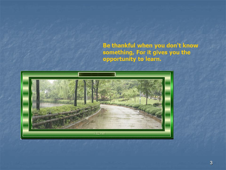 Be thankful when you don t know something, For it gives you the opportunity to learn.