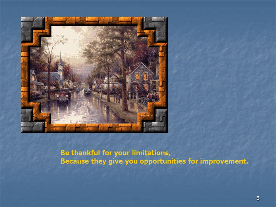 Be thankful for your limitations, Because they give you opportunities for improvement.
