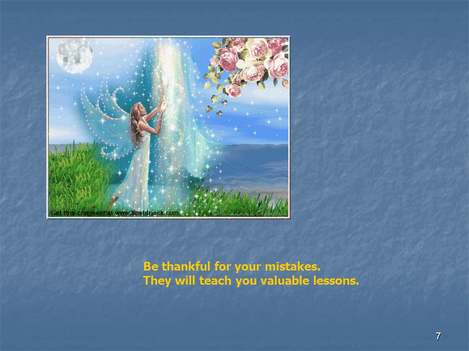 Be thankful for your mistakes. They will teach you valuable lessons.