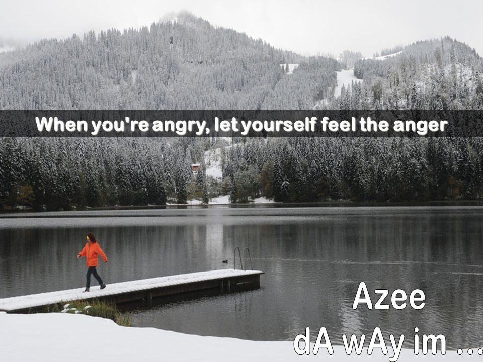 When you re angry, let yourself feel the anger