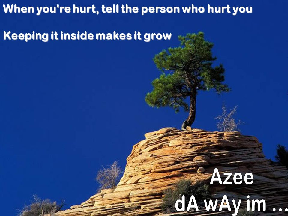 Azee dA wAy im ... When you re hurt, tell the person who hurt you
