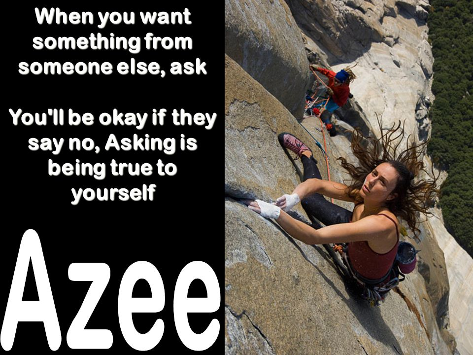 Azee When you want something from someone else, ask