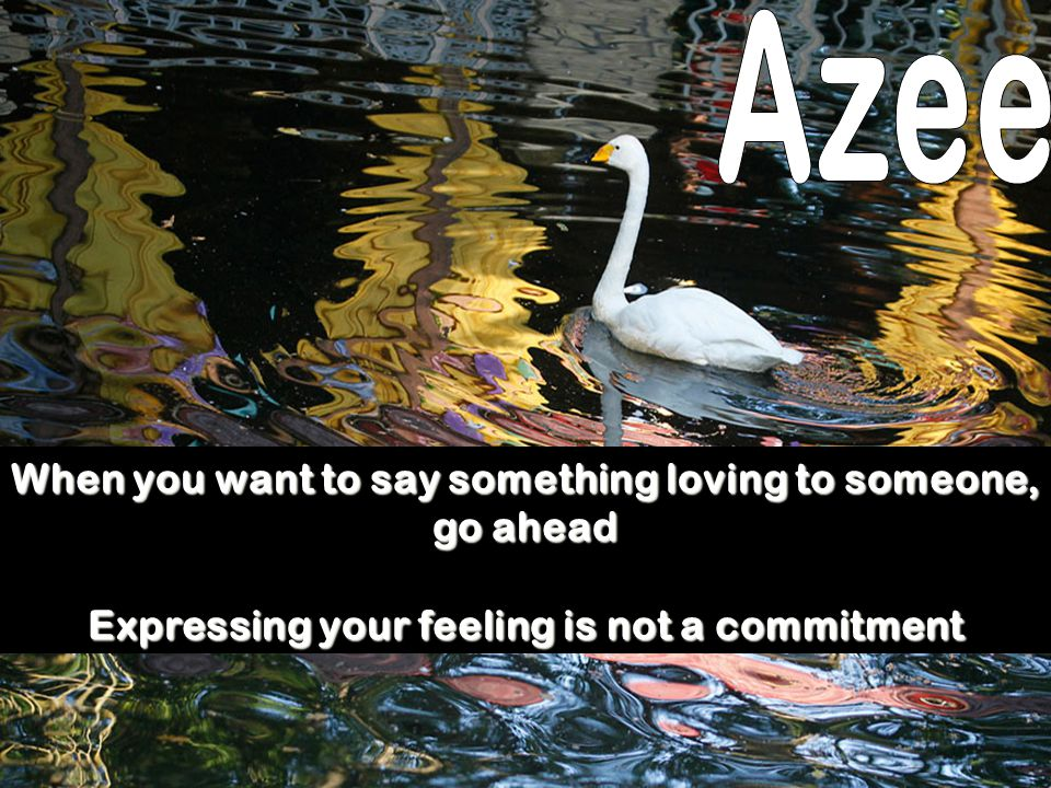 Azee When you want to say something loving to someone, go ahead