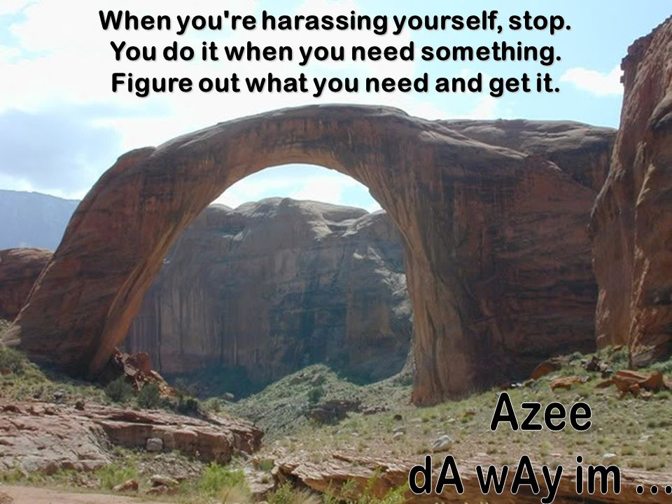 When you re harassing yourself, stop. You do it when you need something. Figure out what you need and get it.