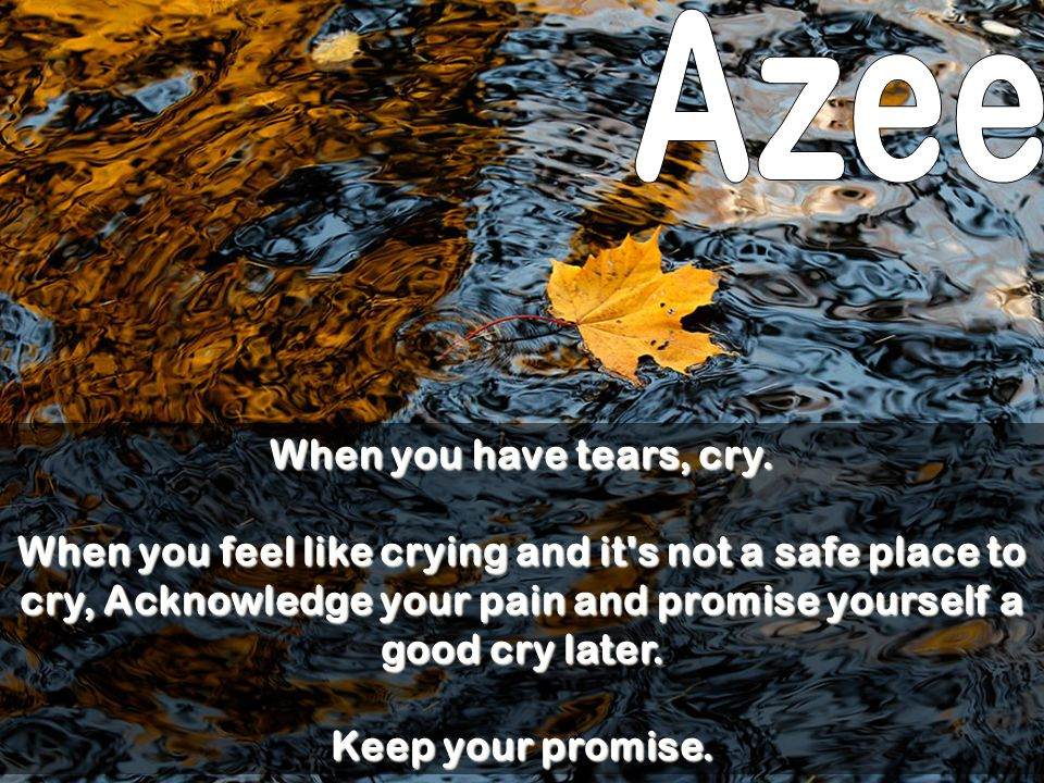 Azee When you have tears, cry.