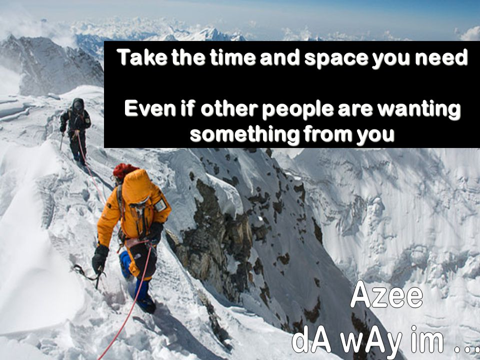 Azee dA wAy im ... Take the time and space you need