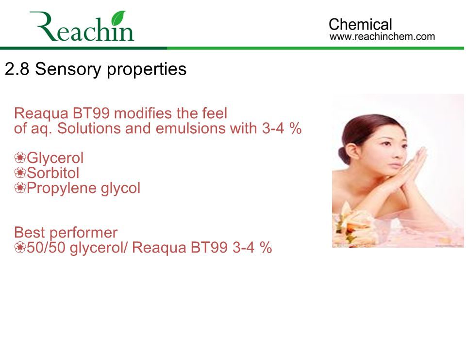 2.8 Sensory properties Reaqua BT99 modifies the feel of aq. Solutions and emulsions with 3-4 % ❀Glycerol.